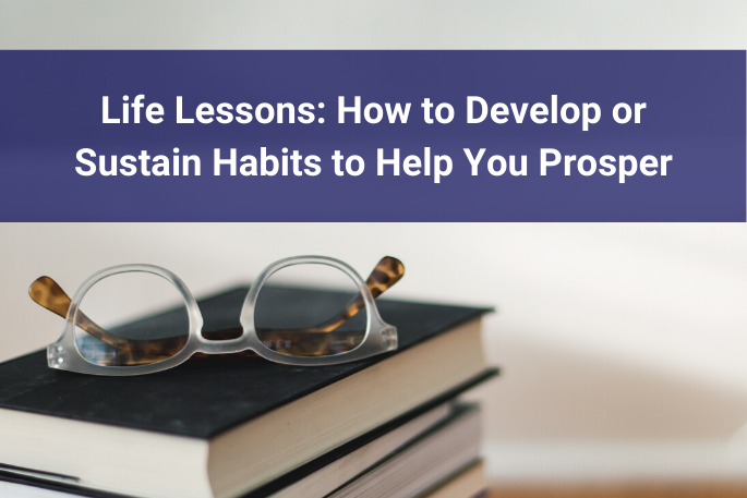Life Lessons: How to Develop or Sustain Habits to Help You Prosper