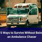 5 Ways to Survive Without Being an Ambulance Chaser